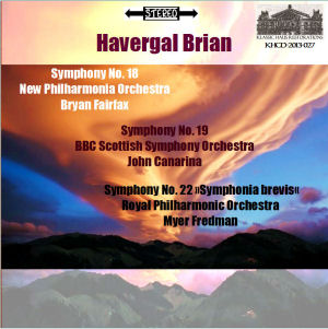 KHCD-2013-027 (STEREO) - Havergal Brian: Symphony No. 18 - New Philharmonia Orchestra/Brian Fairfax; Symphony No. 19 - BBC Scottish Orchestra/John Canarina; Symphony No. 22 &quot;Symphonia brevis&quot; - Royal Philharmonic Orchestra/Myer Fredman - First CD Releases - Click for an MP3 sample